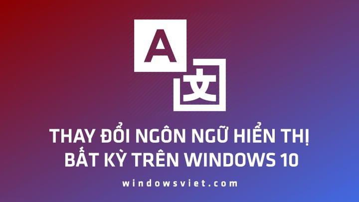 Cài tiếng Việt hoặc thay đổi ngôn ngữ hiển thị bất kỳ trên Windows 10